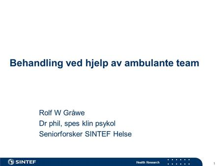 Health Research 1 Behandling ved hjelp av ambulante team Rolf W Gråwe Dr phil, spes klin psykol Seniorforsker SINTEF Helse.
