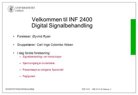 INSTITUTT FOR INFORMATIKKINF 2400 - ØR 19.01.06, Intro nr. 1 UNIVERSITETET I OSLO Velkommen til INF 2400 Digital Signalbehandling Foreleser: Øyvind Ryan.