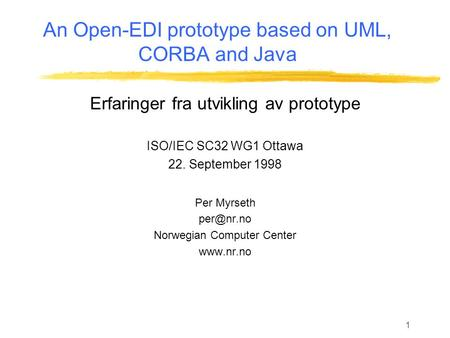 1 An Open-EDI prototype based on UML, CORBA and Java Erfaringer fra utvikling av prototype ISO/IEC SC32 WG1 Ottawa 22. September 1998 Per Myrseth