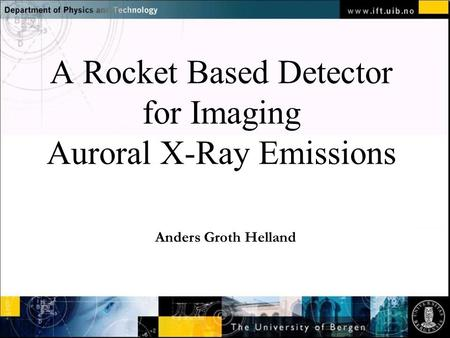 Normal text - click to edit A Rocket Based Detector for Imaging Auroral X-Ray Emissions Anders Groth Helland.