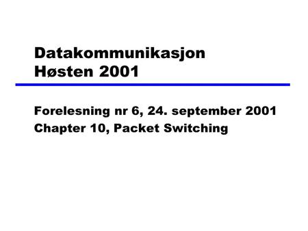 Datakommunikasjon Høsten 2001 Forelesning nr 6, 24. september 2001 Chapter 10, Packet Switching.