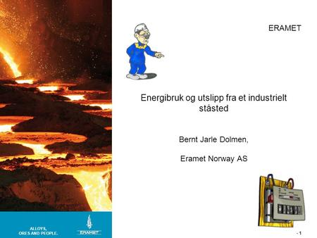 ALLOYS, ORES AND PEOPLE. ERAMET - 1 Energibruk og utslipp fra et industrielt ståsted Bernt Jarle Dolmen, Eramet Norway AS.