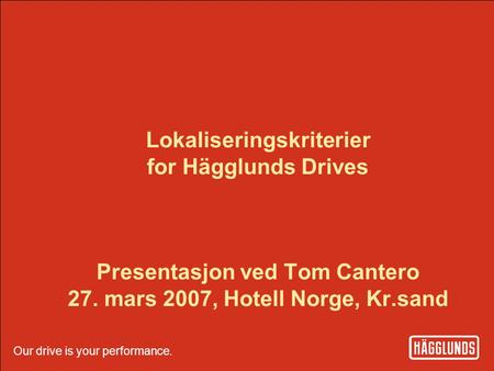 Our drive is your performance. Hägglunds Drives 1 Our drive is your performance. Lokaliseringskriterier for Hägglunds Drives Presentasjon ved Tom Cantero.