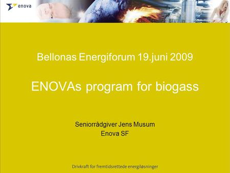 Bellonas Energiforum 19.juni 2009 ENOVAs program for biogass Seniorrådgiver Jens Musum Enova SF.