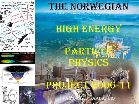 The Norwegian High Energy Particle Physics Project 2006-11 Farid Ould-Saada, uiO.