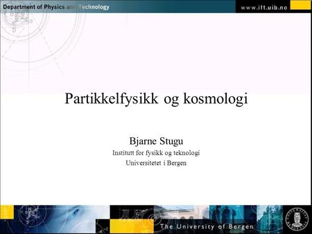 Normal text - click to edit Partikkelfysikk og kosmologi Bjarne Stugu Institutt for fysikk og teknologi Universitetet i Bergen.