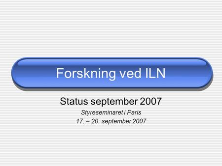 Forskning ved ILN Status september 2007 Styreseminaret i Paris 17. – 20. september 2007.
