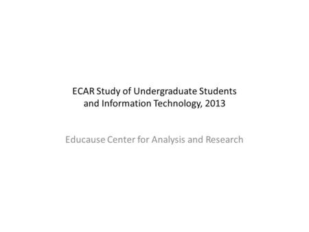 ECAR Study of Undergraduate Students and Information Technology, 2013 Educause Center for Analysis and Research.