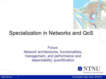 1 Ppoul Heegarrd, Bjarne Helvik;, 2010-04-19 Specialization in Networks and QoS Focus: Network architectures, functionalities, management, and performance.