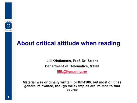 1 About critical attitude when reading Lill Kristiansen, Prof. Dr. Scient Department of Telematics, NTNU Material was originally written.