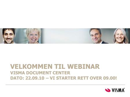 VELKOMMEN TIL WEBINAR VISMA DOCUMENT CENTER DATO: 22.09.10 – VI STARTER RETT OVER 09.00!