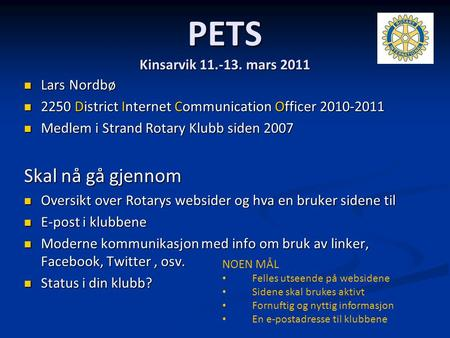 PETS Kinsarvik 11.-13. mars 2011 Lars Nordbø Lars Nordbø 2250 District Internet Communication Officer 2010-2011 2250 District Internet Communication Officer.