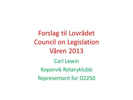 Forslag til Lovrådet Council on Legislation Våren 2013 Carl Lewin Kopervik Rotaryklubb Representant for D2250.