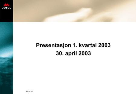 PAGE 1 - Presentasjon 1. kvartal 2003 30. april 2003.