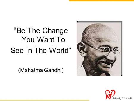 """Be The Change You Want To"