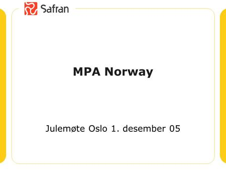 MPA Norway Julemøte Oslo 1. desember 05. Safran Software Solutions AS Safran, Stavanger Headquarters R&D Support 15 employees Safran, Oslo Regional Office.