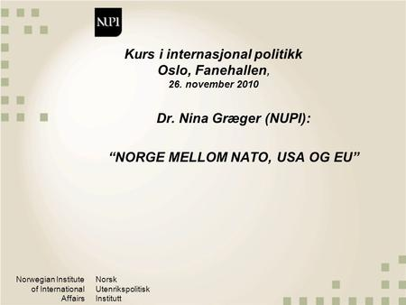 Norwegian Institute of International Affairs Norsk Utenrikspolitisk Institutt Kurs i internasjonal politikk Oslo, Fanehallen, 26. november 2010 Dr. Nina.
