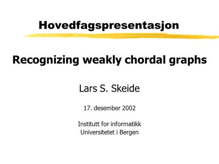 Hovedfagspresentasjon Recognizing weakly chordal graphs Lars S. Skeide 17. desember 2002 Institutt for informatikk Universitetet i Bergen.