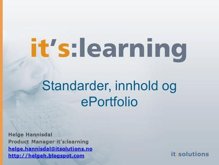 Standarder, innhold og ePortfolio Helge Hannisdal Product Manager it's:learning