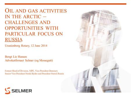 O IL AND GAS ACTIVITIES IN THE ARCTIC – CHALLENGES AND OPPORTUNITIES WITH PARTICULAR FOCUS ON RUSSIA Uranienborg Rotary, 12 June 2014 Bengt Lie Hansen.