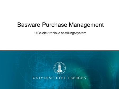 Basware Purchase Management UiBs elektroniske bestillingssystem.