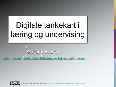 Guttorm Hveem Digitale tankekart i læring og undervising guttorm.hveem.no twitter.com/ghveem This work is licensed under a Creative Commons.