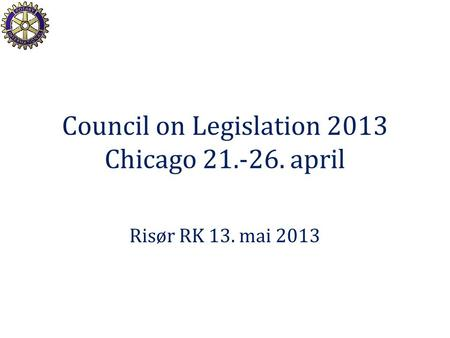 Council on Legislation 2013 Chicago 21.-26. april Risør RK 13. mai 2013.