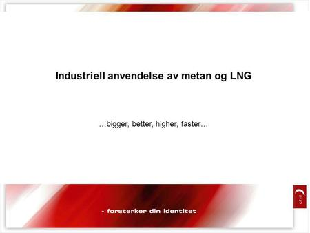 Industriell anvendelse av metan og LNG …bigger, better, higher, faster…