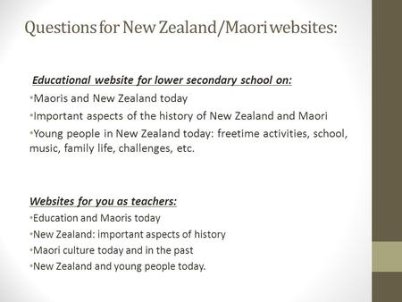 Questions for New Zealand/Maori websites: Educational website for lower secondary school on: Maoris and New Zealand today Important aspects of the history.
