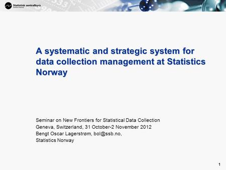 1 1 A systematic and strategic system for data collection management at Statistics Norway Seminar on New Frontiers for Statistical Data Collection Geneva,