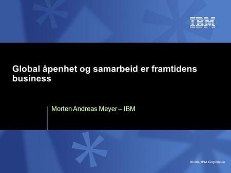 © 2006 IBM Corporation Global åpenhet og samarbeid er framtidens business Morten Andreas Meyer – IBM.
