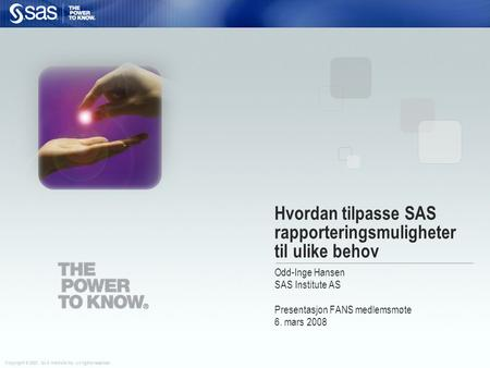 Copyright © 2007, SAS Institute Inc. All rights reserved. Hvordan tilpasse SAS rapporteringsmuligheter til ulike behov Odd-Inge Hansen SAS Institute AS.