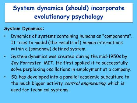 System dynamics (should) incorporate evolutionary psychology System Dynamics: Dynamics of systems containing humans as components. It tries to model.