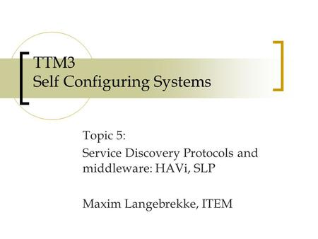 TTM3 Self Configuring Systems Topic 5: Service Discovery Protocols and middleware: HAVi, SLP Maxim Langebrekke, ITEM.