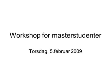 Workshop for masterstudenter Torsdag. 5.februar 2009.