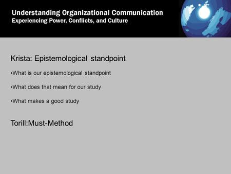Krista: Epistemological standpoint What is our epistemological standpoint What does that mean for our study What makes a good study Torill:Must-Method.