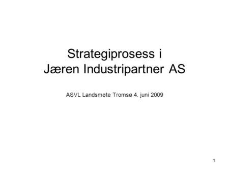1 Strategiprosess i Jæren Industripartner AS ASVL Landsmøte Tromsø 4. juni 2009.