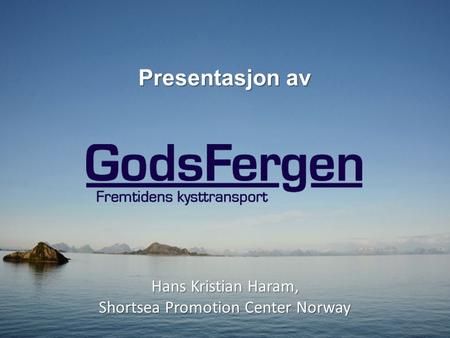 Presentasjon av Hans Kristian Haram, Shortsea Promotion Center Norway.