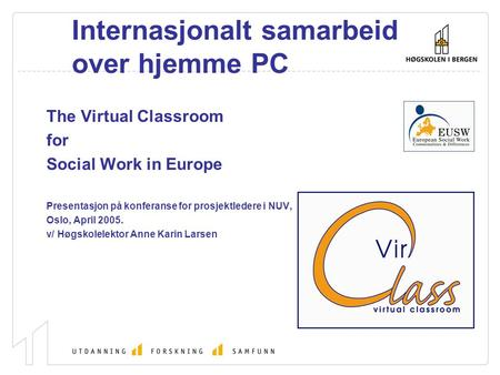 Internasjonalt samarbeid over hjemme PC The Virtual Classroom for Social Work in Europe Presentasjon på konferanse for prosjektledere i NUV, Oslo, April.