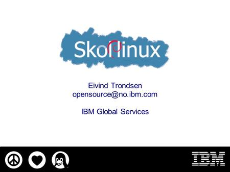 Eivind Trondsen IBM Global Services.