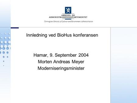 Norwegian Ministry of Labour and Government Administration Innledning ved BioHus konferansen Hamar, 9. September 2004 Morten Andreas Meyer Moderniseringsminister.