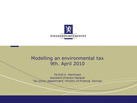 Modelling an environmental tax 9th. April 2010 Torhild H. Martinsen Assistant Director General Tax policy department, Ministry of Finance, Norway.