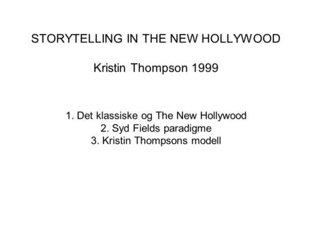 STORYTELLING IN THE NEW HOLLYWOOD Kristin Thompson 1999 1. Det klassiske og The New Hollywood 2. Syd Fields paradigme 3. Kristin Thompsons modell.