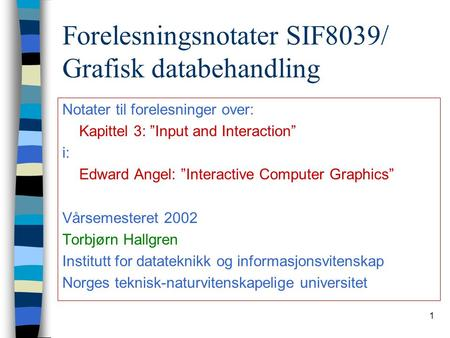 "1 Forelesningsnotater SIF8039/ Grafisk databehandling Notater til forelesninger over: Kapittel 3: ""Input and Interaction"" i: Edward Angel: ""Interactive."