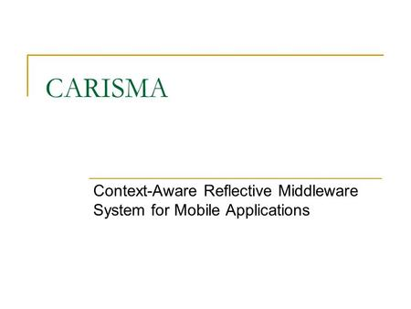 CARISMA Context-Aware Reflective Middleware System for Mobile Applications.