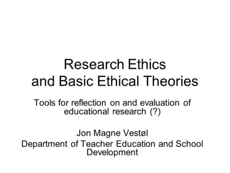 Research Ethics and Basic Ethical Theories Tools for reflection on and evaluation of educational research (?) Jon Magne Vestøl Department of Teacher Education.