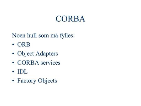 CORBA Noen hull som må fylles: ORB Object Adapters CORBA services IDL Factory Objects.