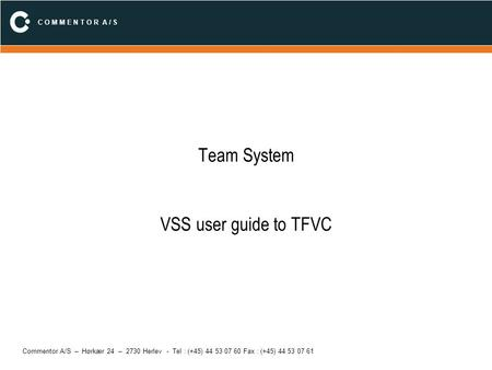 C O M M E N T O R A / S Commentor A/S – Hørkær 24 – 2730 Herlev - Tel : (+45) 44 53 07 60 Fax : (+45) 44 53 07 61 Team System VSS user guide to TFVC.