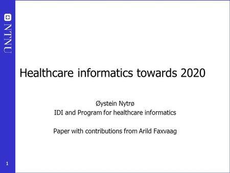 1 Healthcare informatics towards 2020 Øystein Nytrø IDI and Program for healthcare informatics Paper with contributions from Arild Faxvaag.