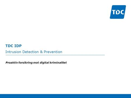 TDC IDP Intrusion Detection & Prevention Proaktiv forsikring mot digital kriminalitet.